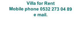 Villa for Rent Mobile phone 0532 273 04 89 e mail.